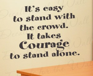 IT TAKES MORE COURAGE TO STAND ALONE