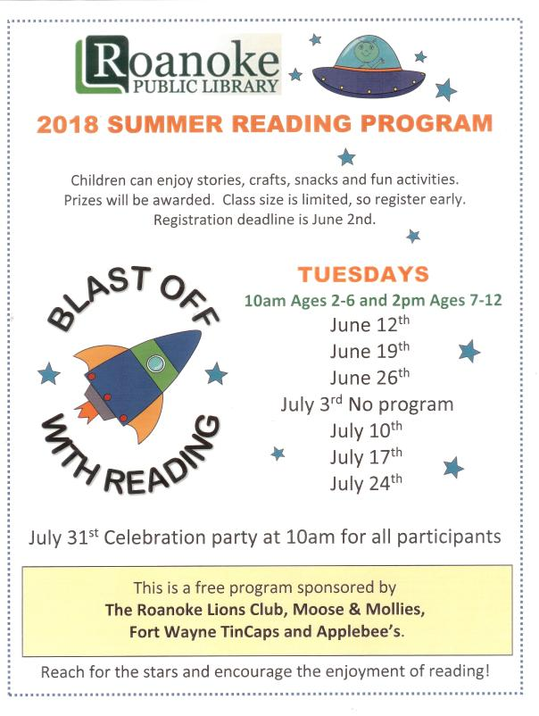 "2018 summer reading program ""Blast Off With Reading""-Children can enjoy stories, crafts, snacks and fun activities. Prizes will be awarded. Class size is limited, so register early. Registration deadline is June 2nd. Tuesdays-10 am ages 2-6 and 2 pm ages 7-12- June 12th, June 19th, June 26th, July 10th, July 17th, July 24th- no program on July 3rd. July 31st Celebration party at 10 am for all participants. This free program sponsored by The Roanoke Lions Club, Moose & Mollies, Fort Wayne TinCaps and Applebee's. Reach for the stars and encourage the enjoyment of reading!"
