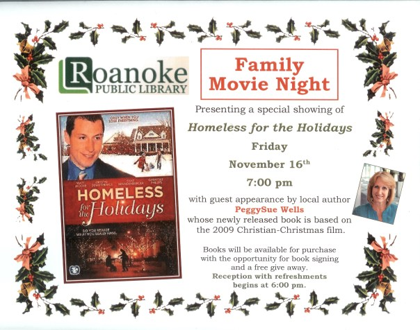 "Family Movie Night presenting a special showing of ""Homeless of the Holidays"" Friday November 16th 7:00 pm with guest appearance by local author PeggySue Wells whose newly released book is based on the 2009 Christian-Christmas film.  Books will be available for purchase with the opportunity for book signing and free give away. Reception with refreshments begins at 6 pm."