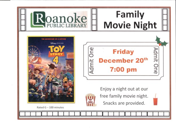 "Roanoke Public Library Family Movie Night featuring ""Toy Story 4"" on Friday Dec. 20 at 7 pm. Enjoy a night out at our free family movie night. Snacks provided. Rated G-100 minutes."