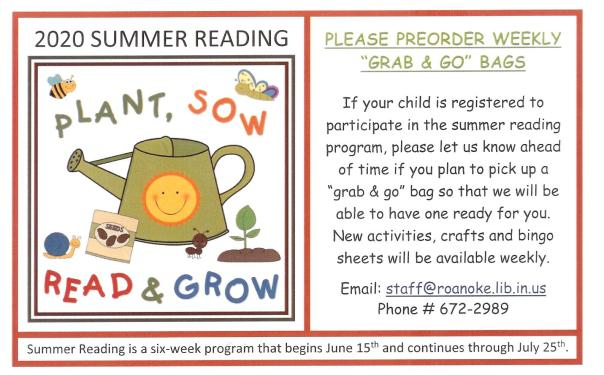 "Please Preorder weekly ""grab & go"" bags. If your child is registered to participate in the summer reading program, please let us know ahead of time if you plan to pick up a ""grab & go"" bag so that we will be able to have one ready for you. New activities, crafts and bingo sheets will be available weekly. Email: staff@roanoke.lib.in.us or Phone 672-2989. Summer reading is a six-week program that begins June 15th and continues through July 25th."