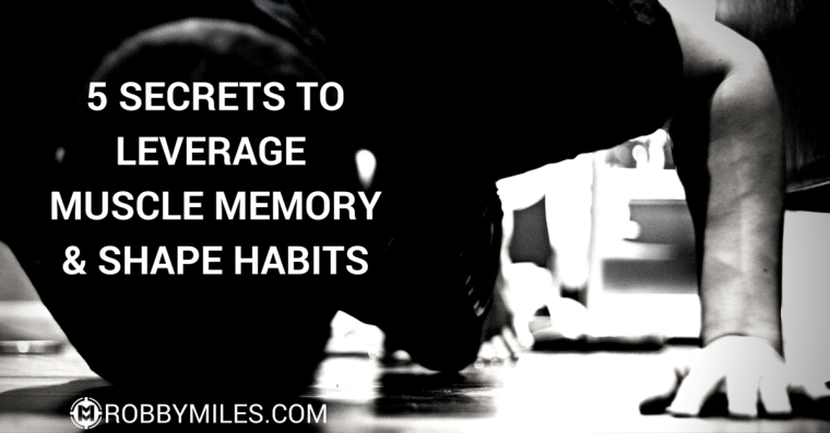 5 Secrets to Leverage Muscle Memory & Shape Habits
