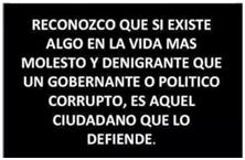 Reconozco, que si existe algo en la vida más molesto y denigrante que un gobernante o político corrupto, ES AQUEL CIUDADANO QUE LO DEFIENDE.