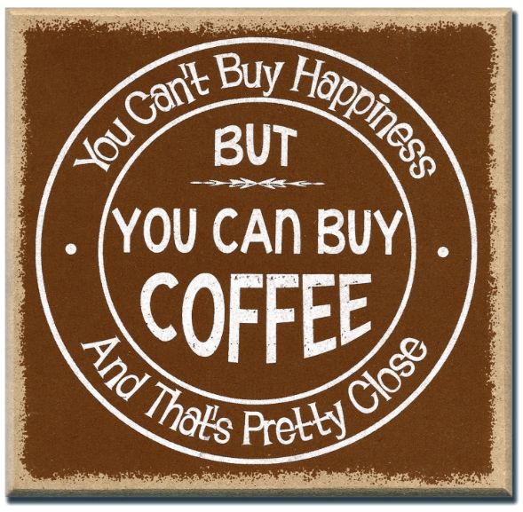 You cant buy happiness but you can buy coffee