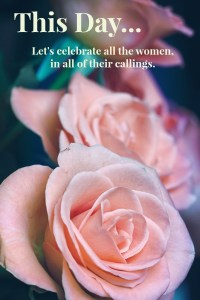 Let's celebrate all the women in all of their callings.