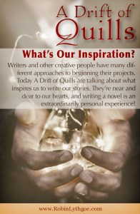 Writers and other creative people have many different approaches to beginning their projects. Today A Drift of Quills are talking about what inspires us to write our stories. They're near and dear to our hearts, and writing a novel is an extraordinarily personal experience!