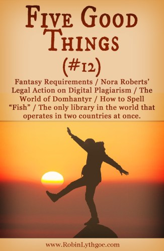 "Five Good Things (#12 Fantastic Finds): In which we talk about Fantasy Requirements / Nora Roberts' Legal Action on Digital Plagiarism / The World of Domhantyr / How to Spell ""Fish"" / The only library in the world that operates in two countries at once. robinlythgoe.com"