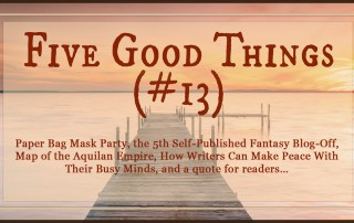 Five Good Things #13—where we're looking at Paper Bag Mask Parties, SPFBO#5, a Map of the Aquilan Empire, How Writers Can Make Peace With Their Busy Minds, and Feeling a Disturbance in the Force. robinlythgoe.com