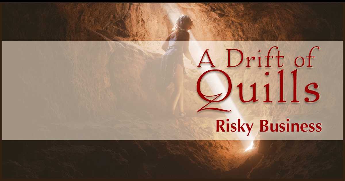 A Drift of Quills is talking about risky business—sharing something we've gained (or lost) by taking a risk. (Beyond getting out of bed!) [www.robinlythgoe.com/blog]