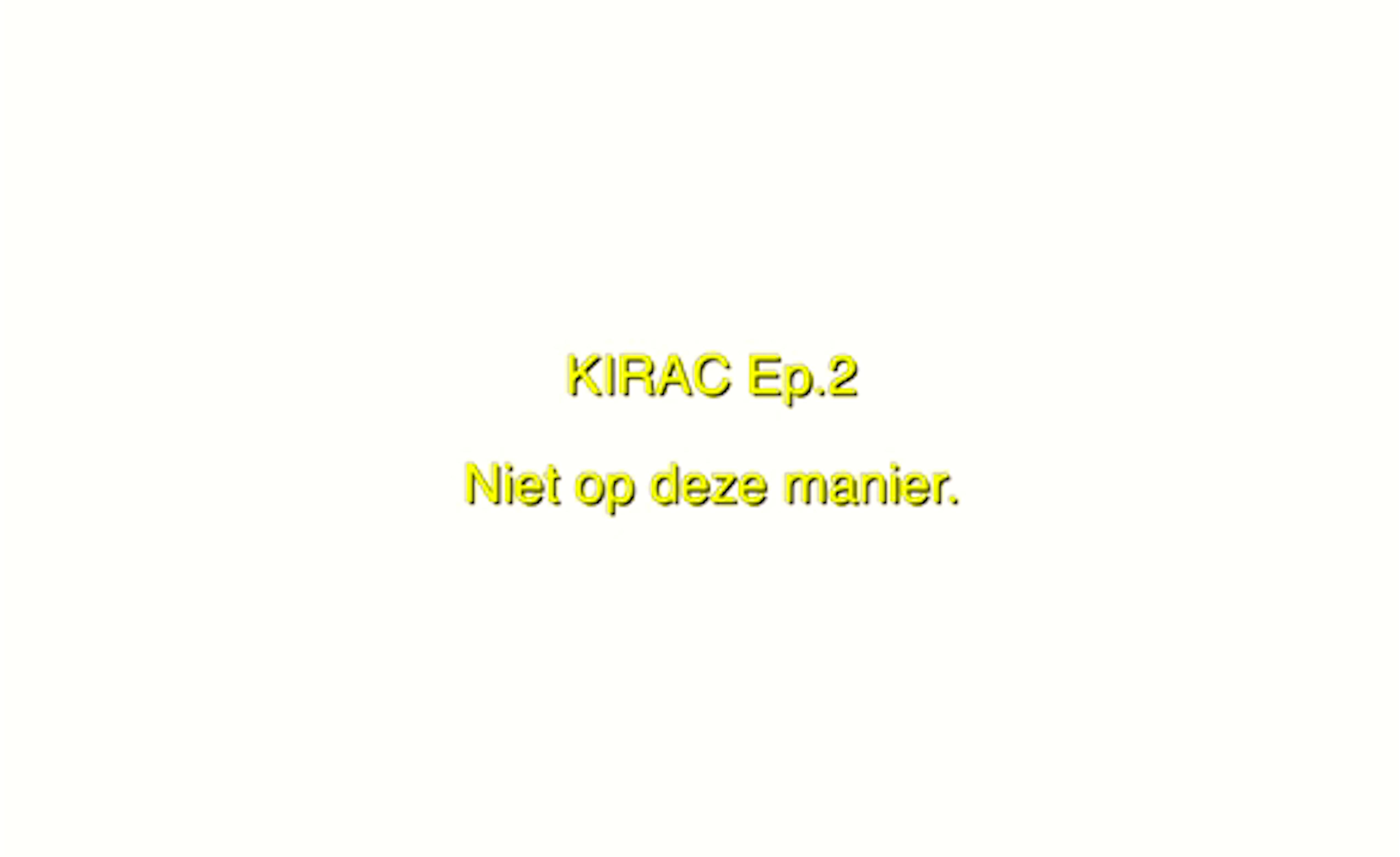 KIRAC Ep. 2 Niet op deze manier
