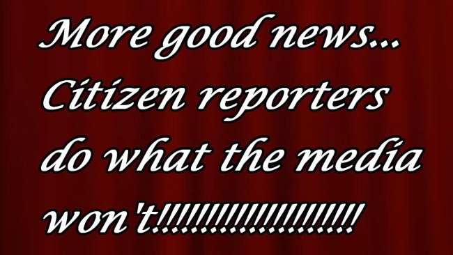More good news,,, Citizen reporters do what the Media won't!!!!!!!!!!!!!
