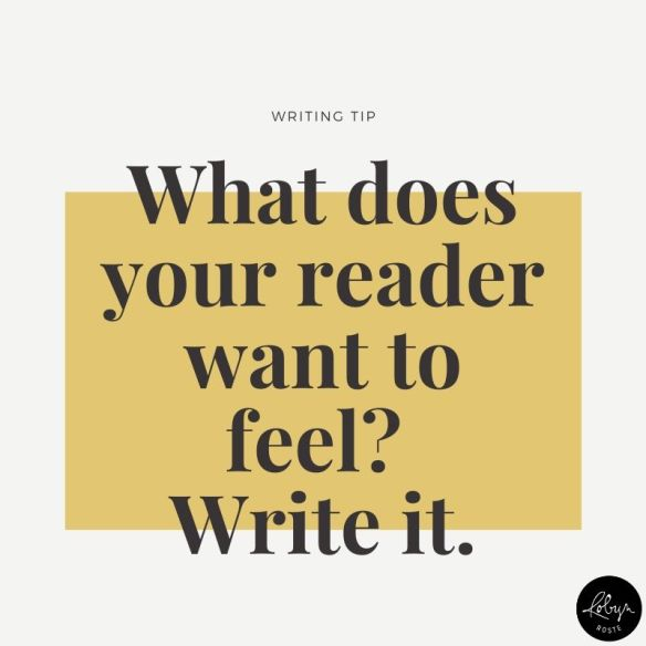What does your reader want to feel? Write it.