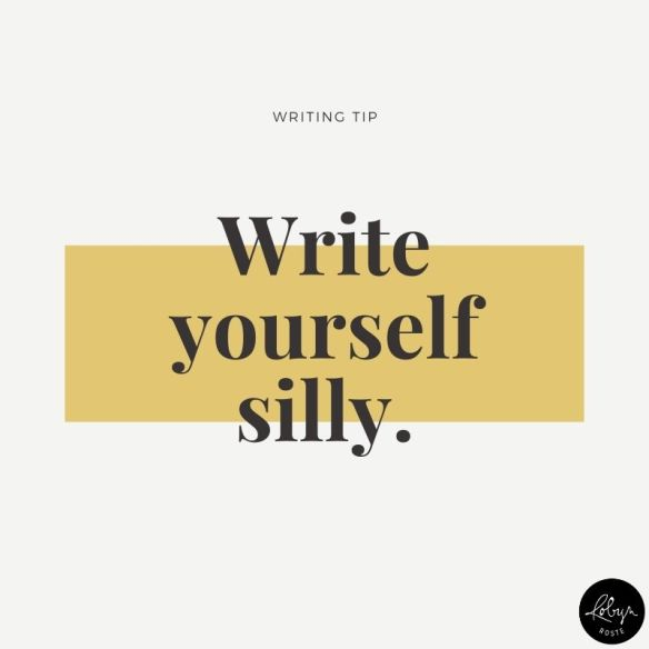 Writing tip: write yourself silly. I know you think this is not a serious writing prompt, but it is. Because we're serious about our writing and this seriousness can get into our process and steal away our creativity. And we all know what happens when creativity DOESN'T strike. Tic toc tic toc...deadline approaches! Remember to write and write and write and don't worry about perfection. You WILL write a crap first draft. You just will! And it's FINE! Write yourself silly and get words on paper.