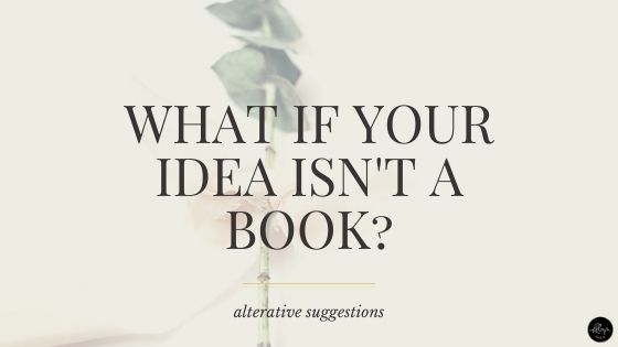 What if your book idea isn't a book? Alternatives