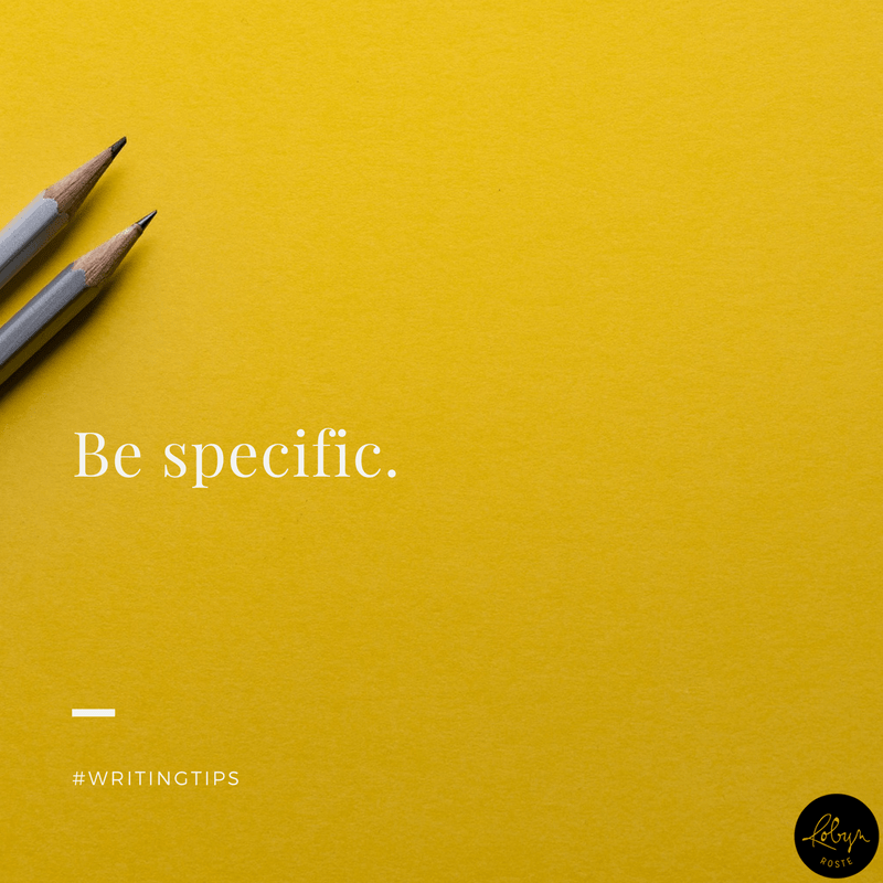 Be specific. Writing tips