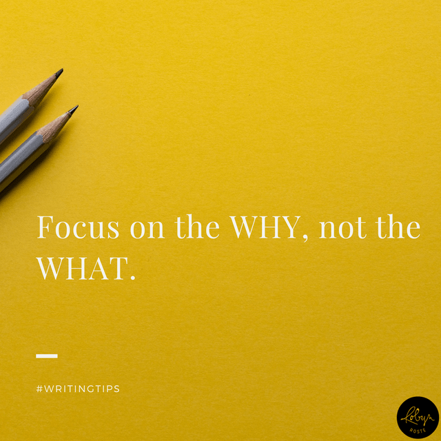 Focus on the WHY, not the WHAT. Writing Tips