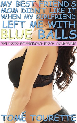 My Best Friend's Mom Didn't Like It When My Girlfriend Left Me With Blue Balls