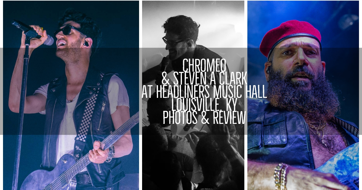 Check out our coverage of Chromeo and Steven A Clark at Headliners Music Hall in Louisville, KY