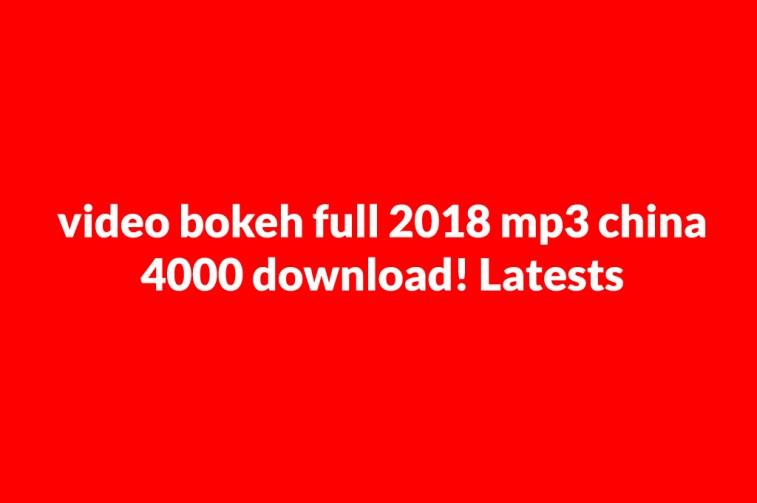 video bokeh full 2018 mp3 china 4000 download! Latests