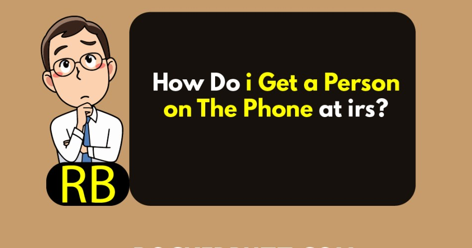 How Do i Get a Person on The Phone at irs?