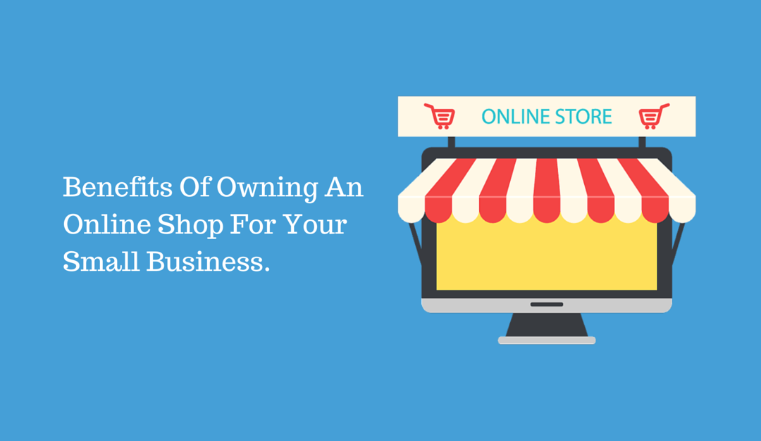 5 Reasons Your Small Business Needs To Set Up An Online Shop