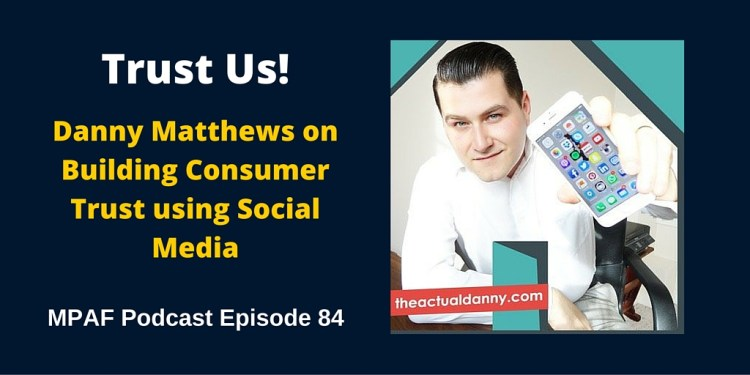 Danny Matthews on Building Consumer Trust using Social Media