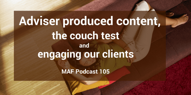 Adviser produced content, the couch test, and engaging our clients - MAF105