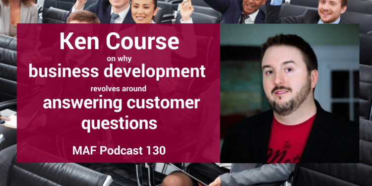 Ken Course on why business development revolves around answering customer questions - MAF130