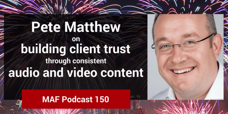 Pete Matthew on building client trust through consistent audio and video content - MAF150