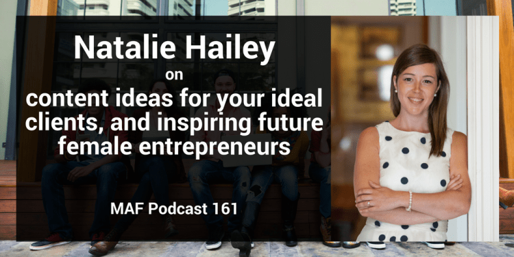 Natalie Hailey on content ideas for your ideal client, and inspiring future female entrepreneurs - MAF161
