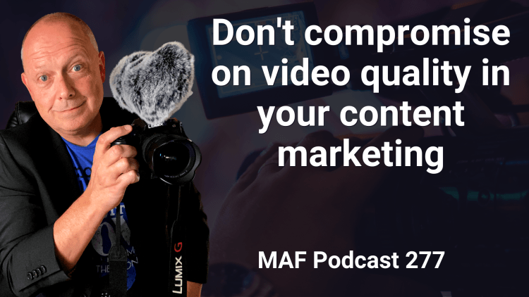 Don't compromise on video quality in your content marketing - MAF277