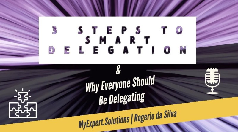 Three steps to Smart delegation and why everyone should be delegating