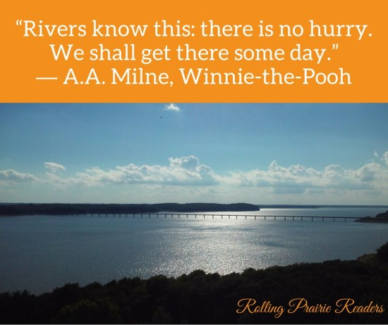 """Rivers know this: there is no hurry. We shall get there some day."" --A. A. Milne, Winnie the Pooh"