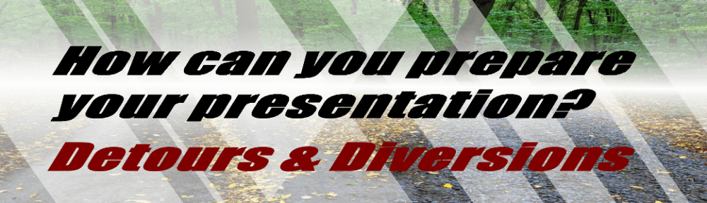 How can you prepare your presentations-Detours & Diversions