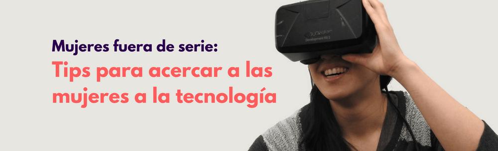 Mujeres fuera de serie: Tips para acercar a las mujeres a la tecnología