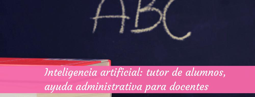 Inteligencia artificial: tutor de alumnos, ayuda administrativa para docentes