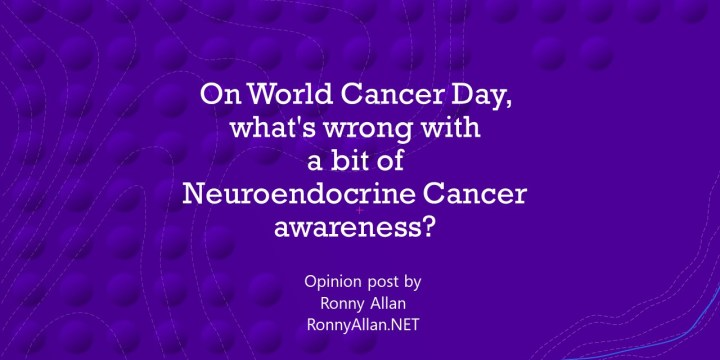Opinion: On World Cancer Day, what's wrong with a bit of Neuroendocrine Cancer awareness?