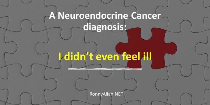 A Neuroendocrine Cancer diagnosis:  I didn't even feel ill