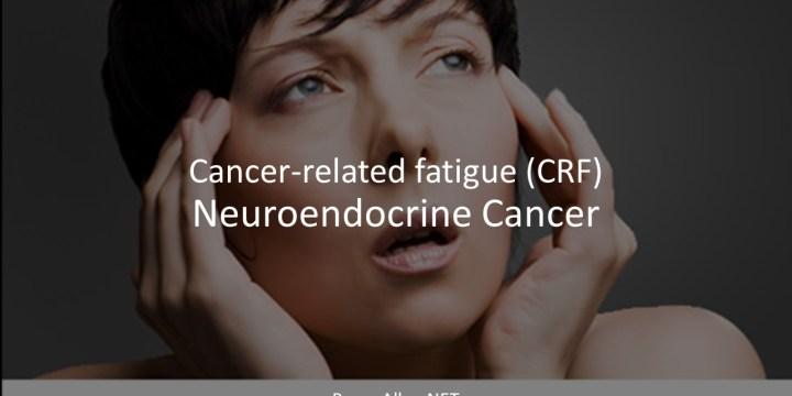 Cancer-related fatigue (CRF) – Neuroendocrine Cancer