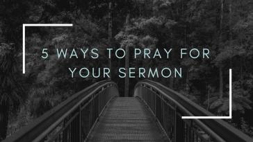 5 Ways to Pray For Your Sermon