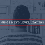 3 Things next-level leaders do
