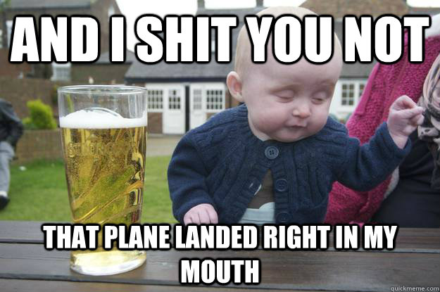 "Meme of drunk looking baby beside a beer, reads, ""And I shit you not, that plane landed right in my mouth."""