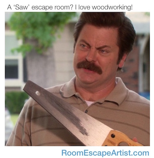 "Ron Swanson holding a saw. Meme reads, ""A 'Saw"" escape room? I love woodworking!"""
