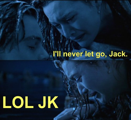 "Meme: Frozen Rose holding Jack says, ""I'll never let go, Jack."" Next panel, Jack is gone, reads, ""LOL JK."""