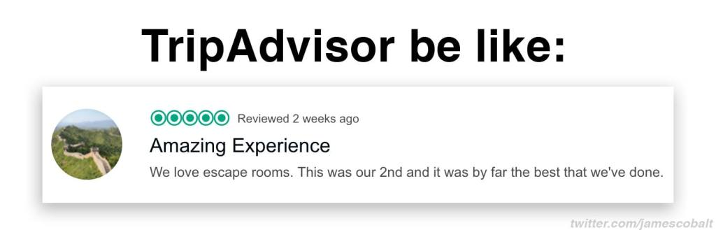 "Meme reads: ""TripAdvisor be like: 5 stars amazing experience. We love escape rooms. This was our 2nd and it was by far the best that we've done."""