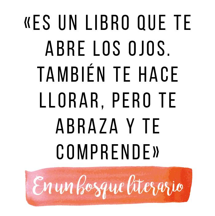 «es un libro que te abre los ojos. También te hace llorar, pero te abraza y te comprende»