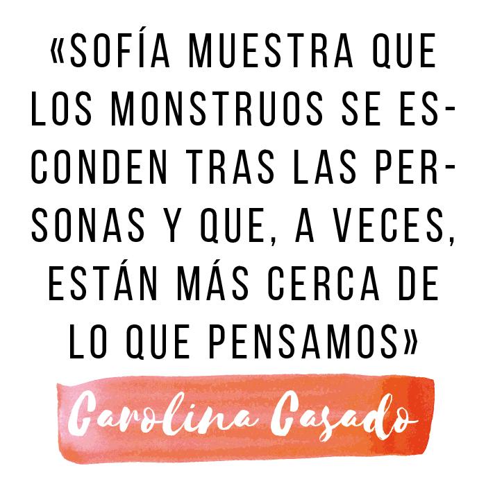 «Sofía muestra que los monstruos se esconden tras las personas y que, a veces, están más cerca de lo que pensamos» (Carolina Casado)