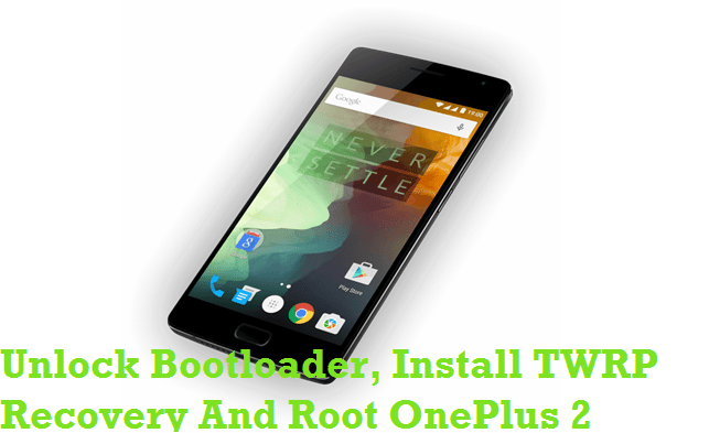 Unlock Bootloader Install TWRP Recovery Root OnePlus 2