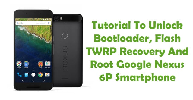 How To Flash TWRP Recovery And Root Google Nexus 6P