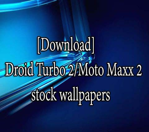 Droid Turbo 2/Moto Maxx 2 stock wallpapers
